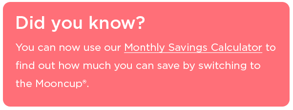 Our Monthly Savings Calculator will help you see how much you can save by switching to the Mooncup