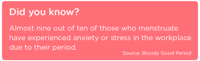 Almost nine out of ten of those who menstruate have experienced anxiety or stress in the workplace due to their period - Stat from Bloody Good Period